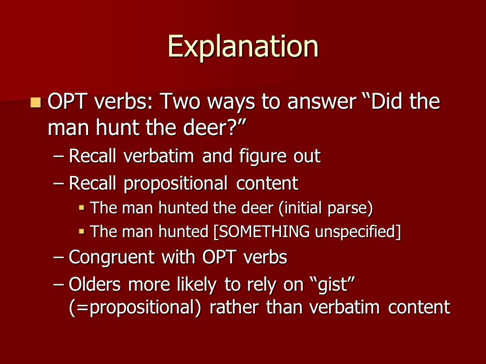 Explanation OPT verbs: Two ways to answer Did the man hunt the deer OPT verbs: Two ways to answer Did the man hunt the deer –Recall verbatim and figure out –Recall propositional content  The man hunted the deer (initial parse)  The man hunted [SOMETHING unspecified] –Congruent with OPT verbs –Olders more likely to rely on gist (=propositional) rather than verbatim content