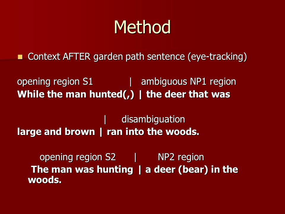 Method Context AFTER garden path sentence (eye-tracking) Context AFTER garden path sentence (eye-tracking) opening region S1 | ambiguous NP1 region While the man hunted(,) | the deer that was | disambiguation | disambiguation large and brown | ran into the woods.