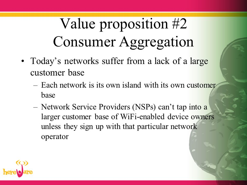 Value proposition #2 Consumer Aggregation Today's networks suffer from a lack of a large customer base –Each network is its own island with its own cu