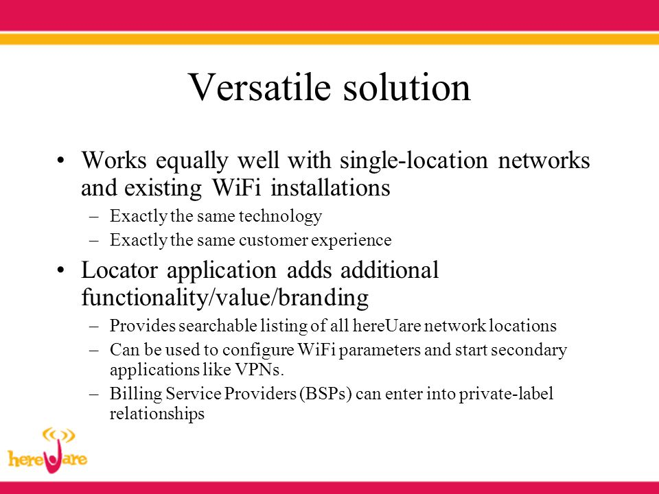 Versatile solution Works equally well with single-location networks and existing WiFi installations –Exactly the same technology –Exactly the same cus