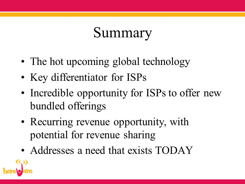 Summary The hot upcoming global technology Key differentiator for ISPs Incredible opportunity for ISPs to offer new bundled offerings Recurring revenu