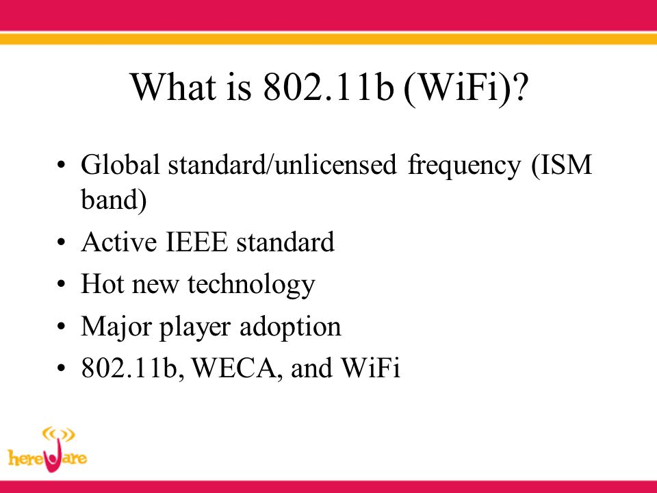 What is 802.11b (WiFi)? Global standard/unlicensed frequency (ISM band) Active IEEE standard Hot new technology Major player adoption 802.11b, WECA, a