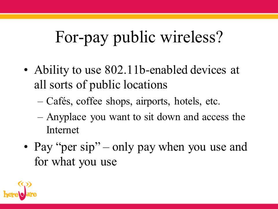 For-pay public wireless? Ability to use 802.11b-enabled devices at all sorts of public locations –Cafés, coffee shops, airports, hotels, etc. –Anyplac