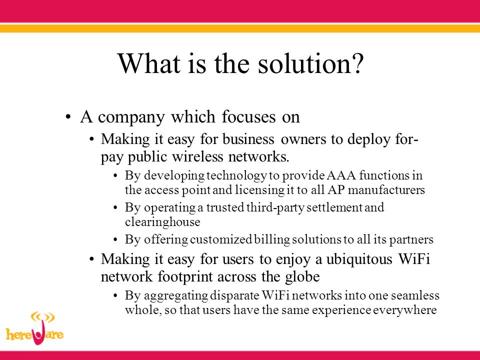 What is the solution? A company which focuses on Making it easy for business owners to deploy for- pay public wireless networks. By developing technol