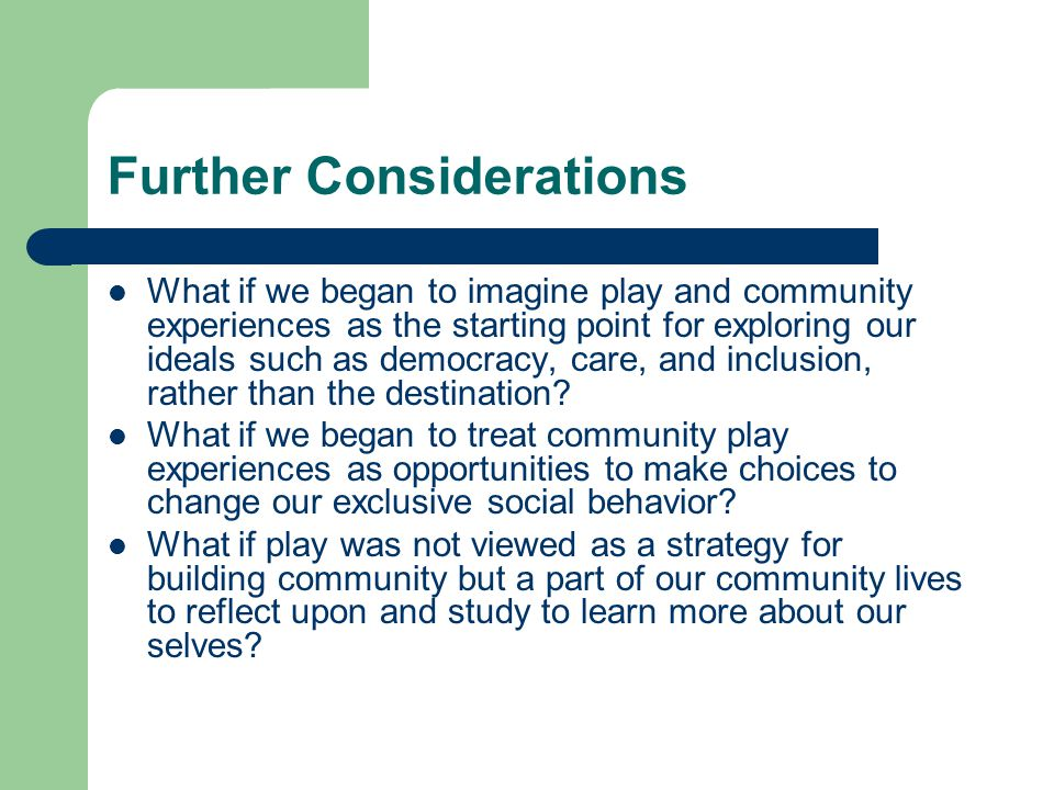 Further Considerations What if we began to imagine play and community experiences as the starting point for exploring our ideals such as democracy, care, and inclusion, rather than the destination.
