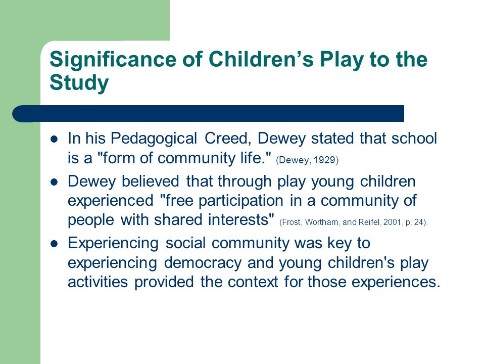 Significance of Children's Play to the Study In his Pedagogical Creed, Dewey stated that school is a form of community life. (Dewey, 1929) Dewey believed that through play young children experienced free participation in a community of people with shared interests (Frost, Wortham, and Reifel, 2001, p.