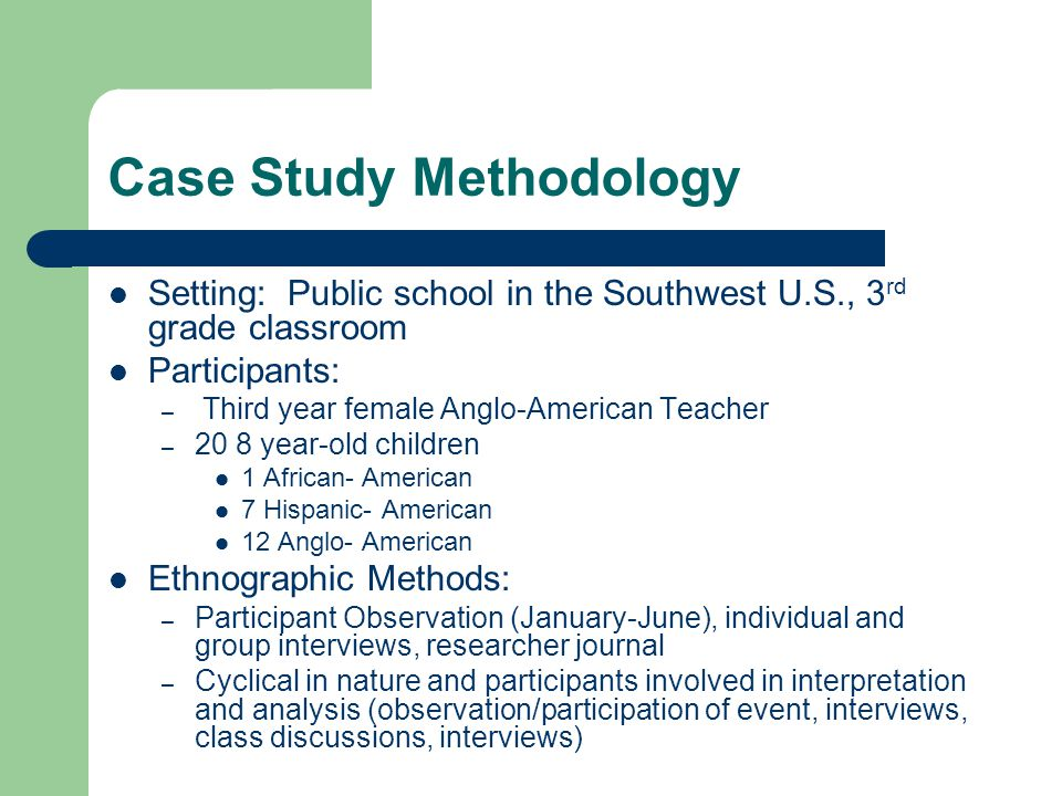 Case Study Methodology Setting: Public school in the Southwest U.S., 3 rd grade classroom Participants: – Third year female Anglo-American Teacher – 20 8 year-old children 1 African- American 7 Hispanic- American 12 Anglo- American Ethnographic Methods: – Participant Observation (January-June), individual and group interviews, researcher journal – Cyclical in nature and participants involved in interpretation and analysis (observation/participation of event, interviews, class discussions, interviews)