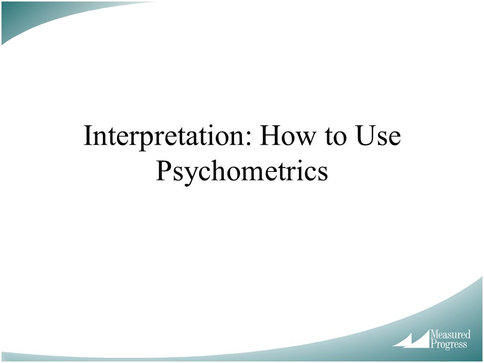 Interpretation: How to Use Psychometrics