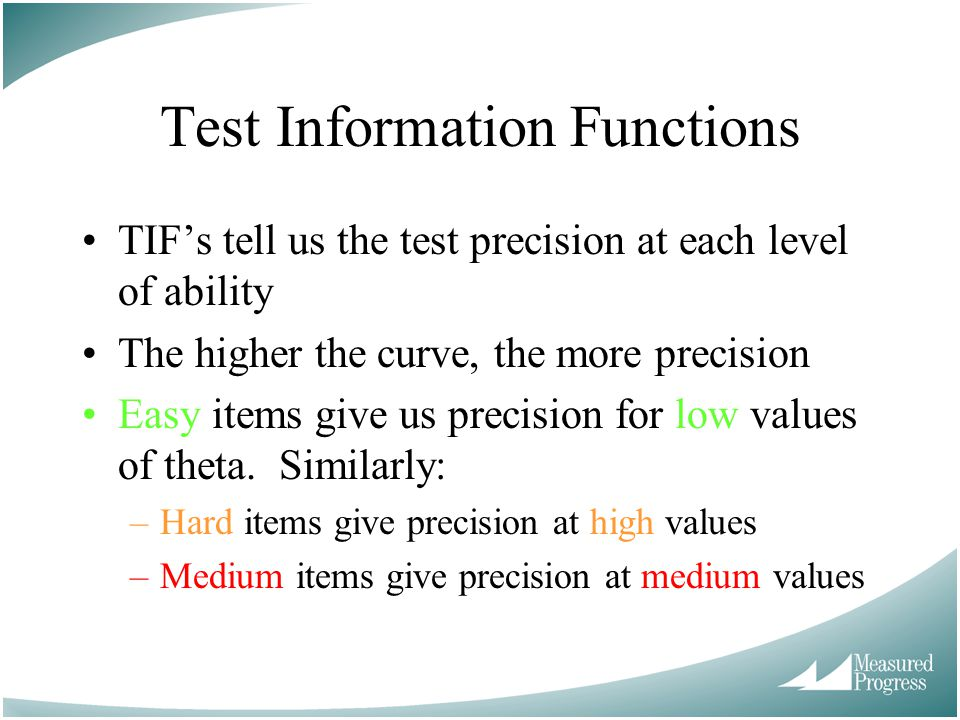 Test Information Functions TIF's tell us the test precision at each level of ability The higher the curve, the more precision Easy items give us precision for low values of theta.