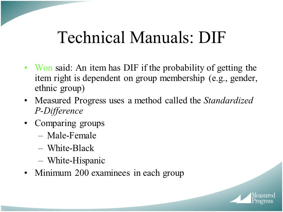 Technical Manuals: DIF Won said: An item has DIF if the probability of getting the item right is dependent on group membership (e.g., gender, ethnic group) Measured Progress uses a method called the Standardized P-Difference Comparing groups –Male-Female –White-Black –White-Hispanic Minimum 200 examinees in each group