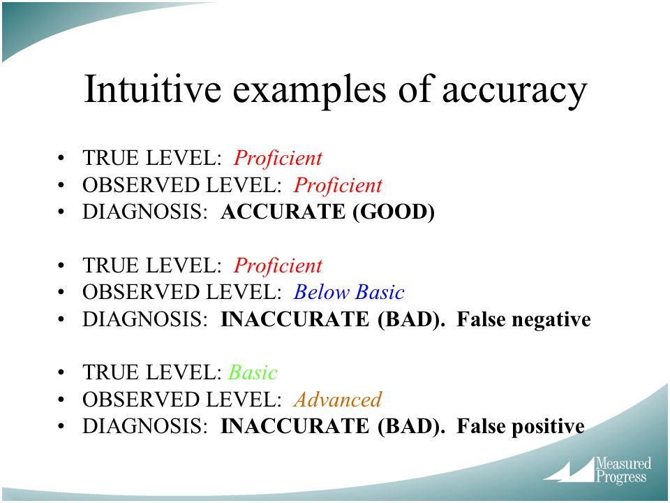 Intuitive examples of accuracy TRUE LEVEL: Proficient OBSERVED LEVEL: Proficient DIAGNOSIS: ACCURATE (GOOD) TRUE LEVEL: Proficient OBSERVED LEVEL: Below Basic DIAGNOSIS: INACCURATE (BAD).