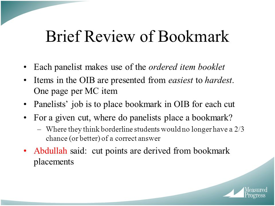Brief Review of Bookmark Each panelist makes use of the ordered item booklet Items in the OIB are presented from easiest to hardest.