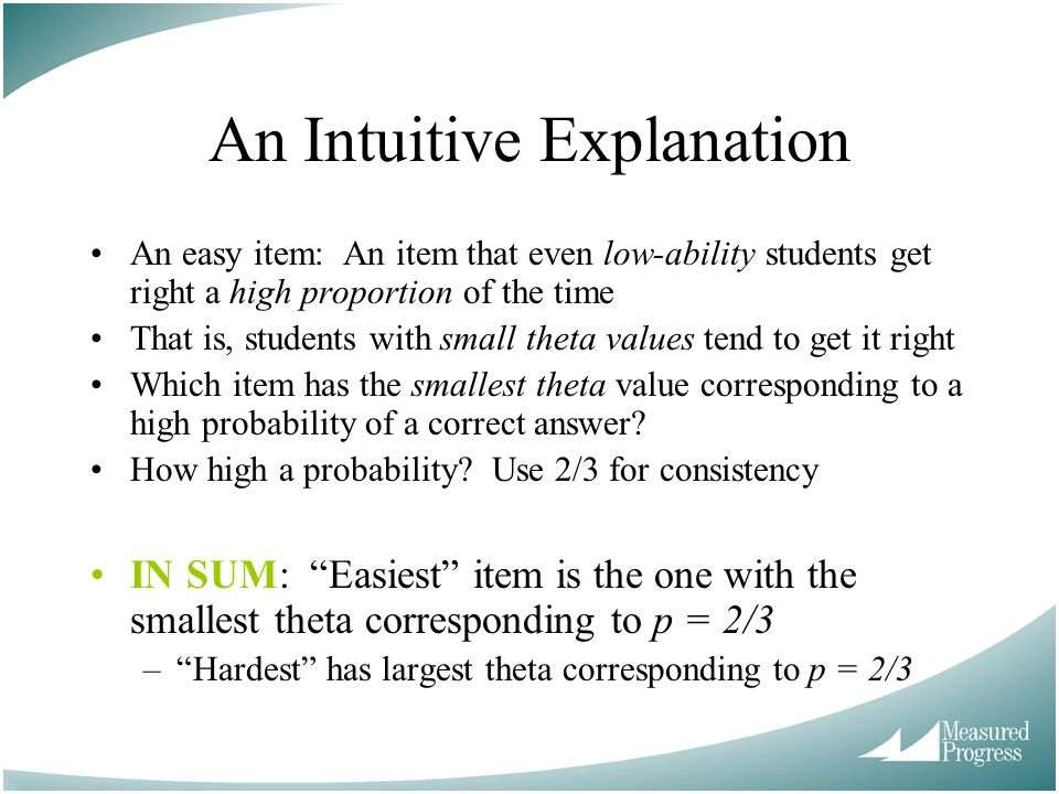 An Intuitive Explanation An easy item: An item that even low-ability students get right a high proportion of the time That is, students with small theta values tend to get it right Which item has the smallest theta value corresponding to a high probability of a correct answer.