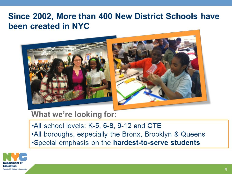 4 All school levels: K-5, 6-8, 9-12 and CTE All boroughs, especially the Bronx, Brooklyn & Queens Special emphasis on the hardest-to-serve students Since 2002, More than 400 New District Schools have been created in NYC What we're looking for: