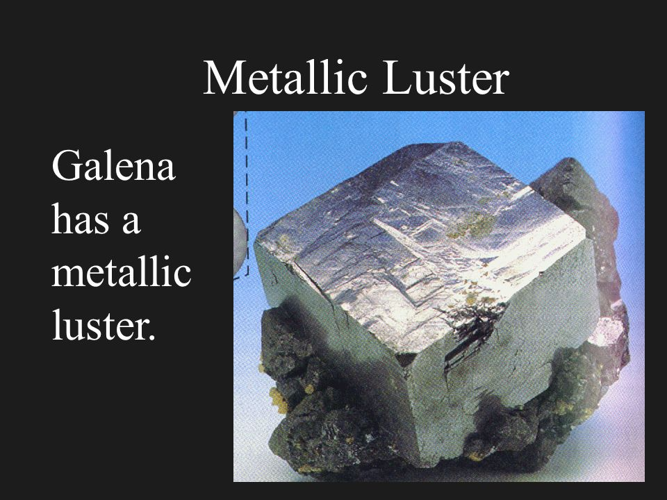 Luster Luster is the way light is reflected from a freshly broken surface of the mineral. 4 Metallic- metals do not let any light penetrate. Therefore