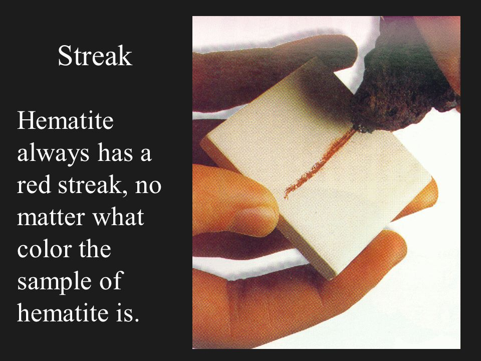Streak 4 To make the streak test just carefully rub the sample on the streak plate. 4 Streak is very reliable, any mineral always has the same color s
