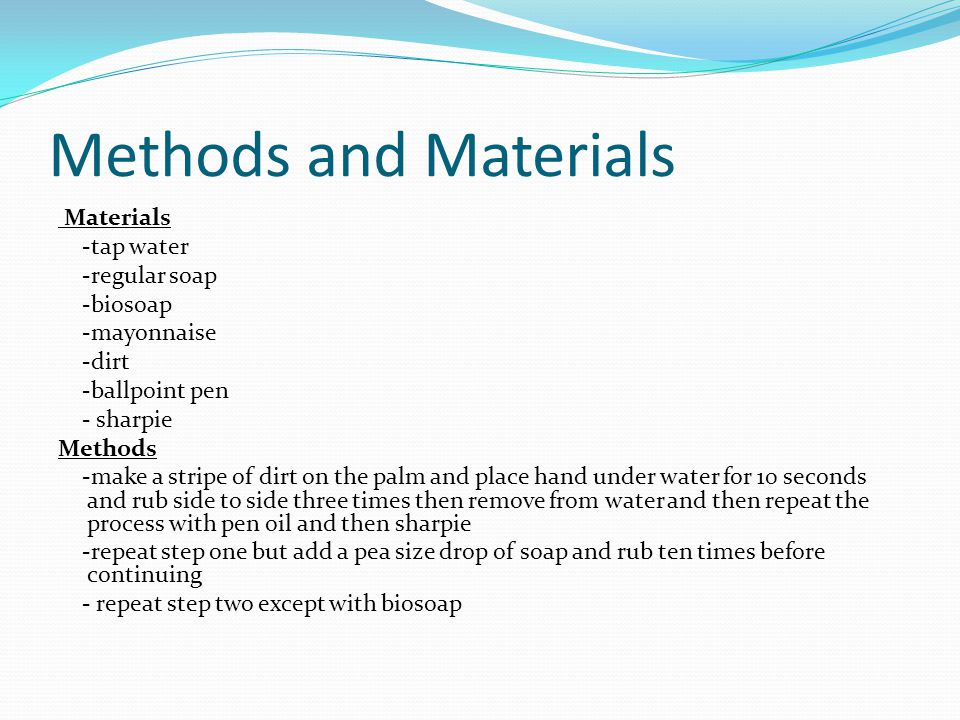 Methods and Materials Materials -tap water -regular soap -biosoap -mayonnaise -dirt -ballpoint pen - sharpie Methods -make a stripe of dirt on the palm and place hand under water for 10 seconds and rub side to side three times then remove from water and then repeat the process with pen oil and then sharpie -repeat step one but add a pea size drop of soap and rub ten times before continuing - repeat step two except with biosoap