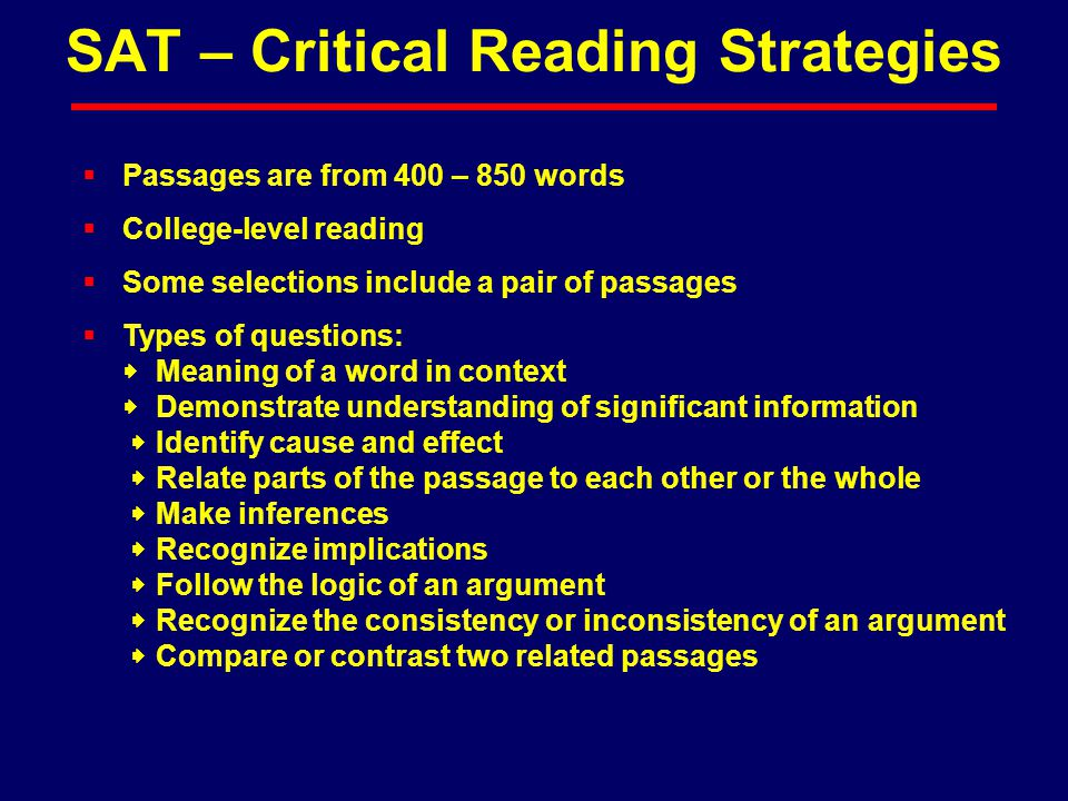  Passages are from 400 – 850 words  College-level reading  Some selections include a pair of passages  Types of questions:  Meaning of a word in