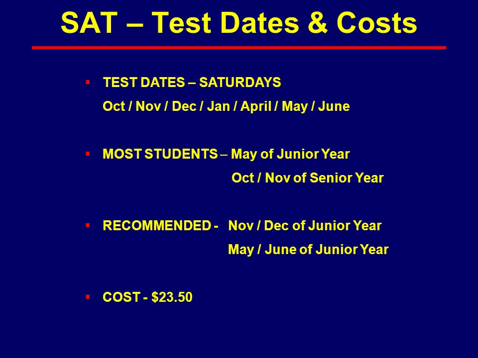  TEST DATES – SATURDAYS Oct / Nov / Dec / Jan / April / May / June  MOST STUDENTS – May of Junior Year Oct / Nov of Senior Year  RECOMMENDED -Nov /