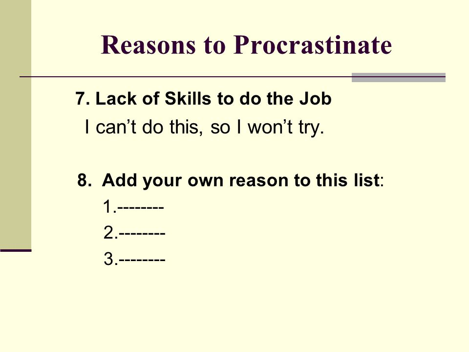 Reasons to Procrastinate 7. Lack of Skills to do the Job I can't do this, so I won't try.