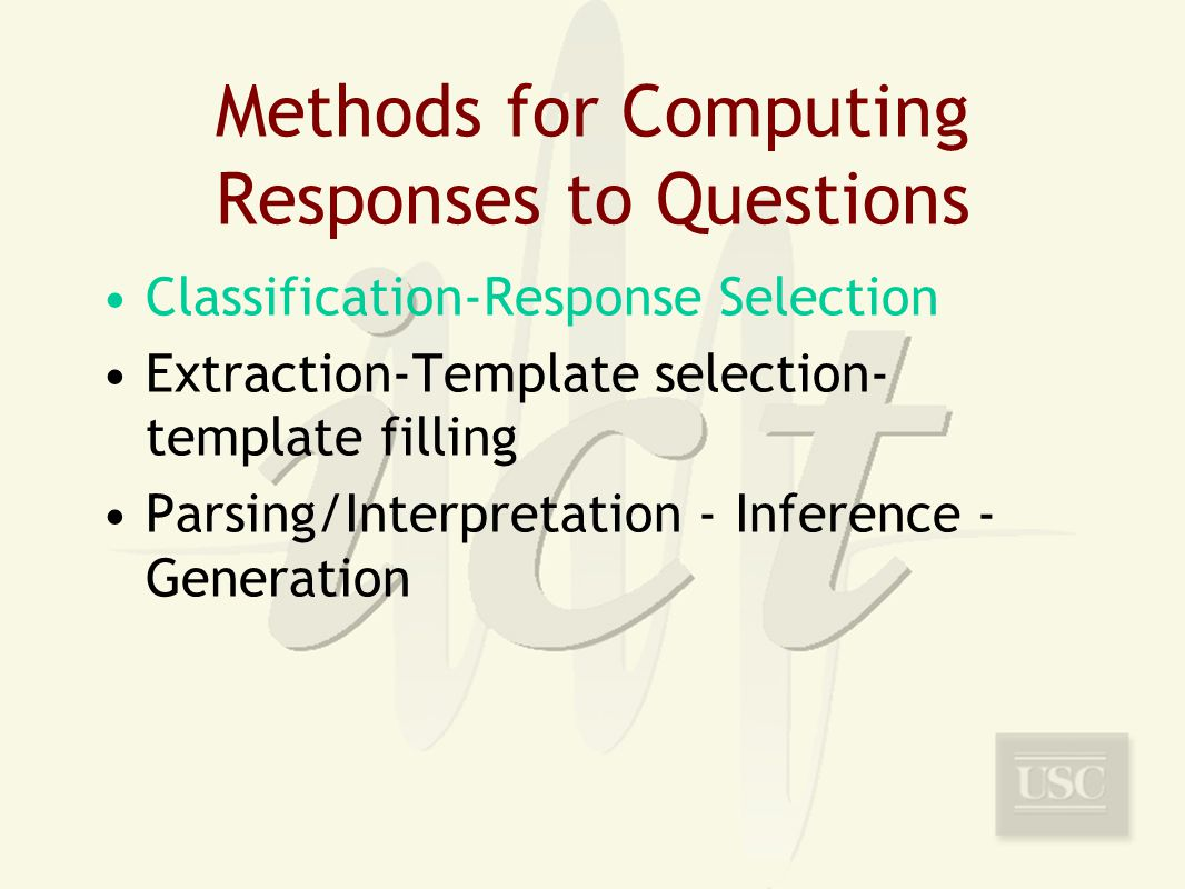 Methods for Computing Responses to Questions Classification-Response Selection Extraction-Template selection- template filling Parsing/Interpretation - Inference - Generation