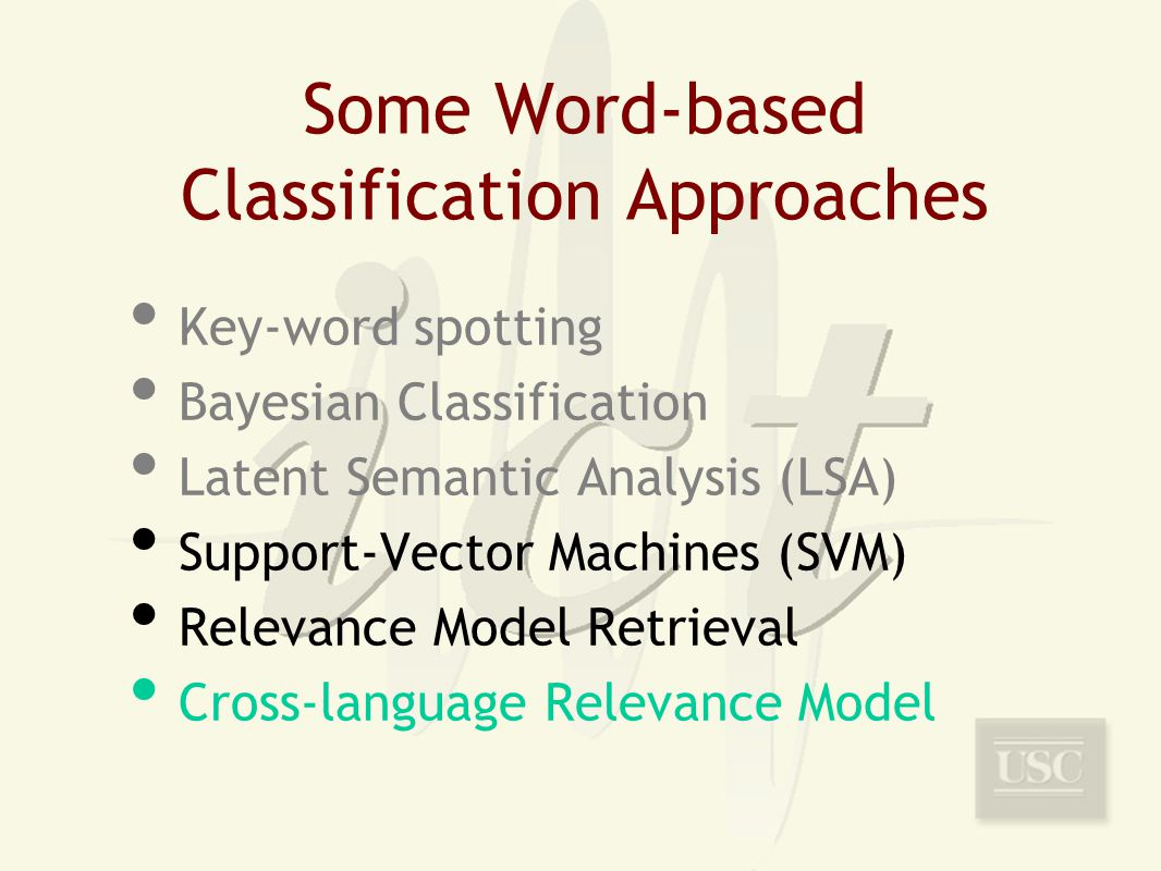 Some Word-based Classification Approaches Key-word spotting Bayesian Classification Latent Semantic Analysis (LSA) Support-Vector Machines (SVM) Relevance Model Retrieval Cross-language Relevance Model