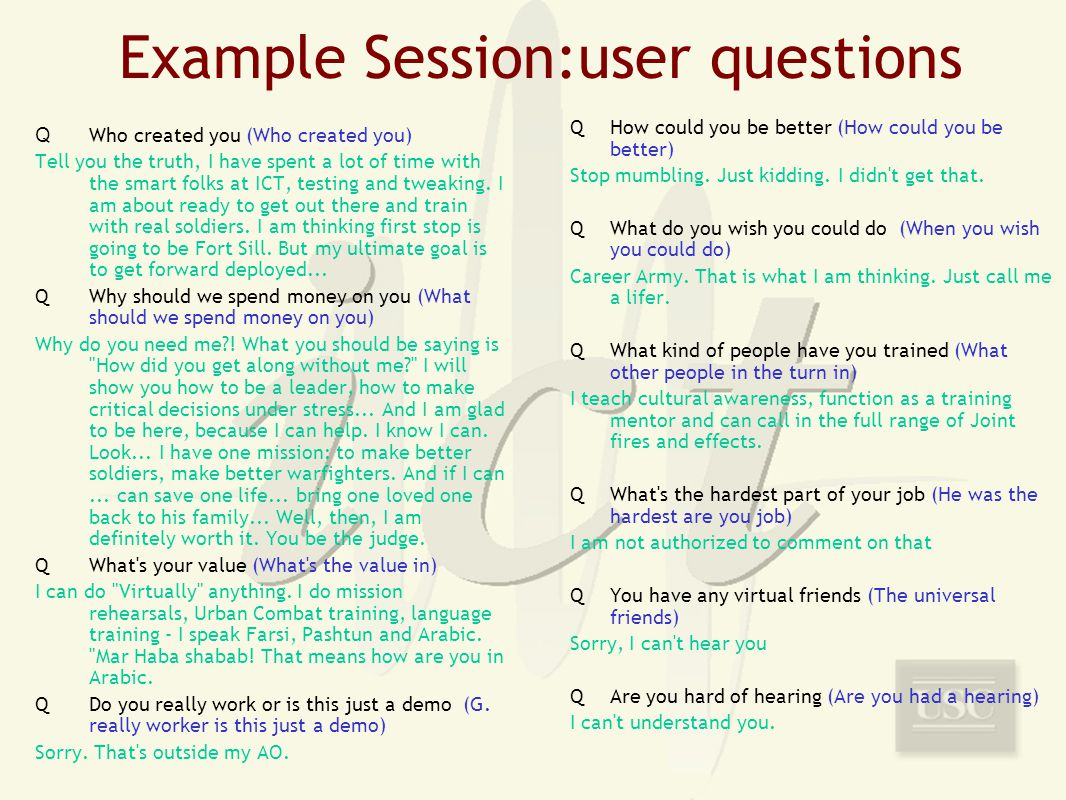 Example Session:user questions Q Who created you (Who created you) Tell you the truth, I have spent a lot of time with the smart folks at ICT, testing and tweaking.