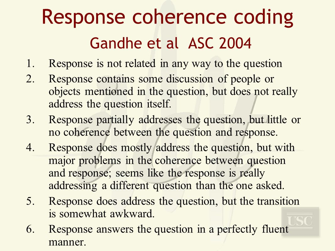 Response coherence coding Gandhe et al ASC 2004 1.Response is not related in any way to the question 2.Response contains some discussion of people or objects mentioned in the question, but does not really address the question itself.