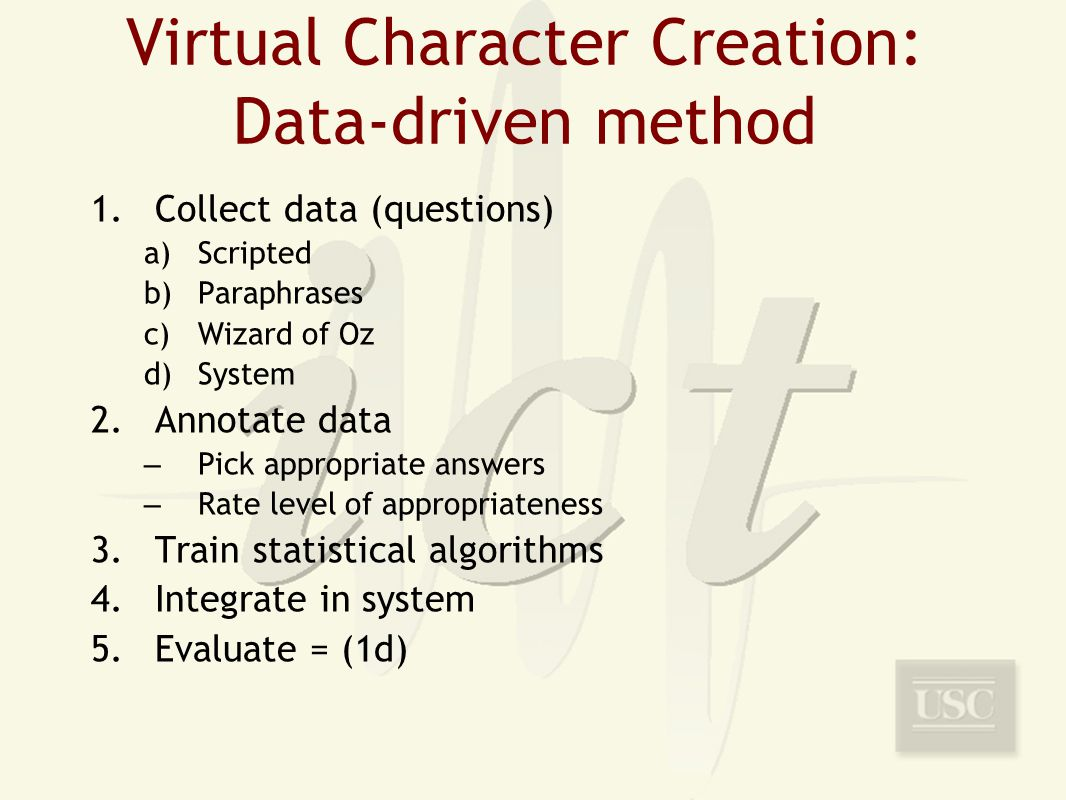 Virtual Character Creation: Data-driven method 1.Collect data (questions) a)Scripted b)Paraphrases c)Wizard of Oz d)System 2.Annotate data – Pick appropriate answers – Rate level of appropriateness 3.Train statistical algorithms 4.Integrate in system 5.Evaluate = (1d)