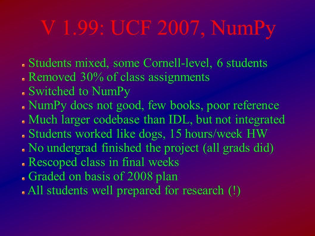 V 1.99: UCF 2007, NumPy Students mixed, some Cornell-level, 6 students Removed 30% of class assignments Switched to NumPy NumPy docs not good, few books, poor reference Much larger codebase than IDL, but not integrated Students worked like dogs, 15 hours/week HW No undergrad finished the project (all grads did)‏ Rescoped class in final weeks Graded on basis of 2008 plan All students well prepared for research (!)‏