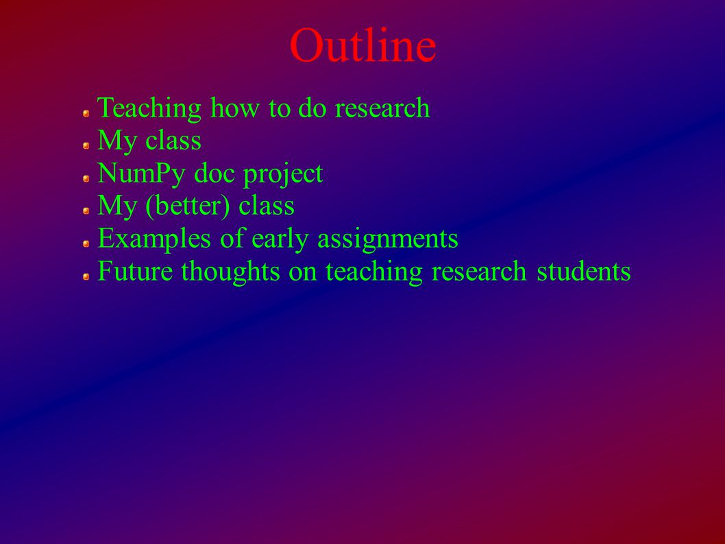 Outline Teaching how to do research My class NumPy doc project My (better) class Examples of early assignments Future thoughts on teaching research students