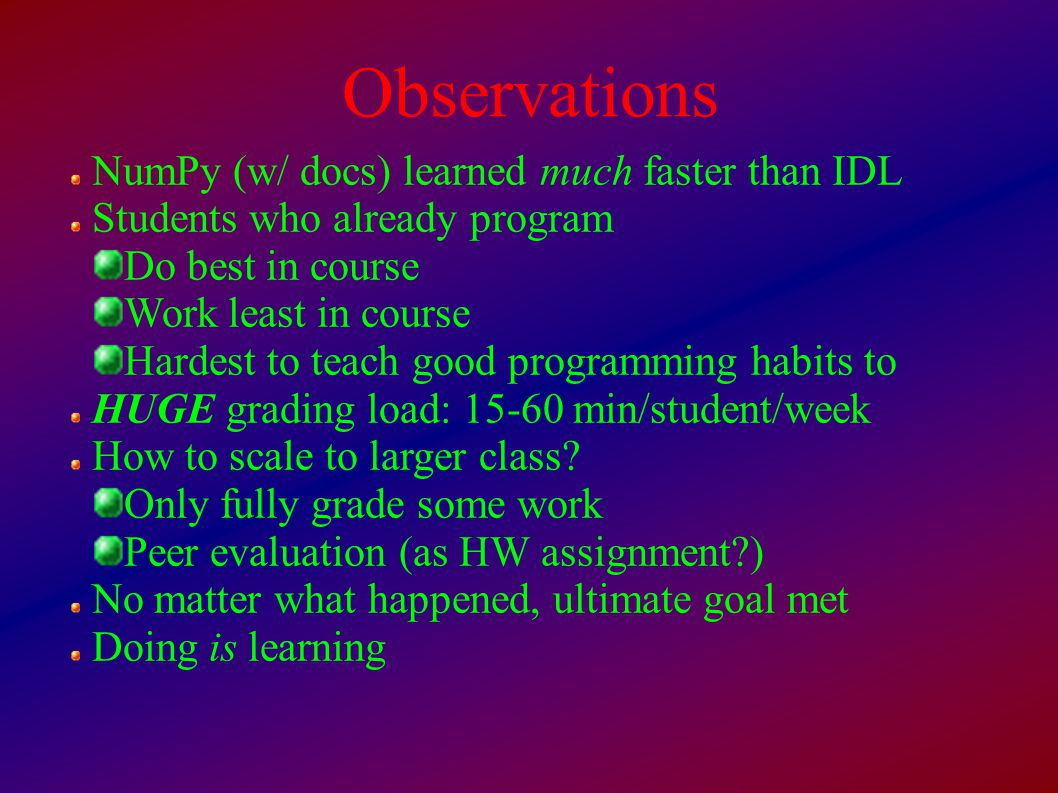Observations NumPy (w/ docs) learned much faster than IDL Students who already program Do best in course Work least in course Hardest to teach good programming habits to HUGE grading load: 15-60 min/student/week How to scale to larger class.