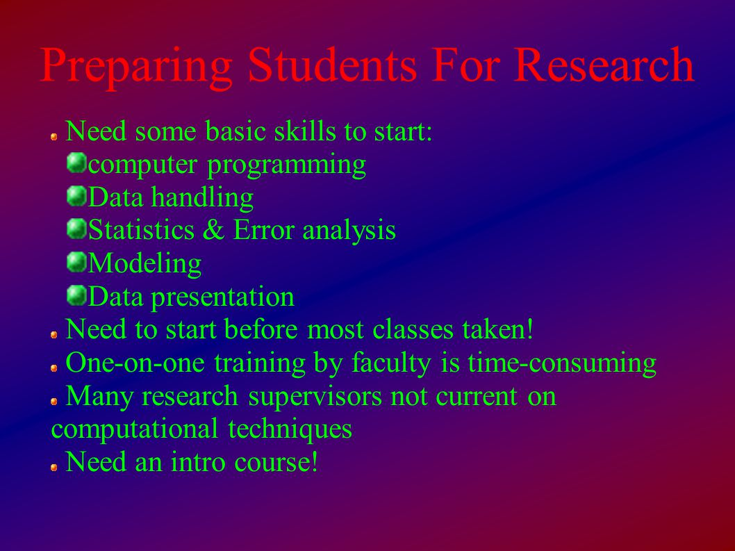 Preparing Students For Research Need some basic skills to start: computer programming Data handling Statistics & Error analysis Modeling Data presentation Need to start before most classes taken.