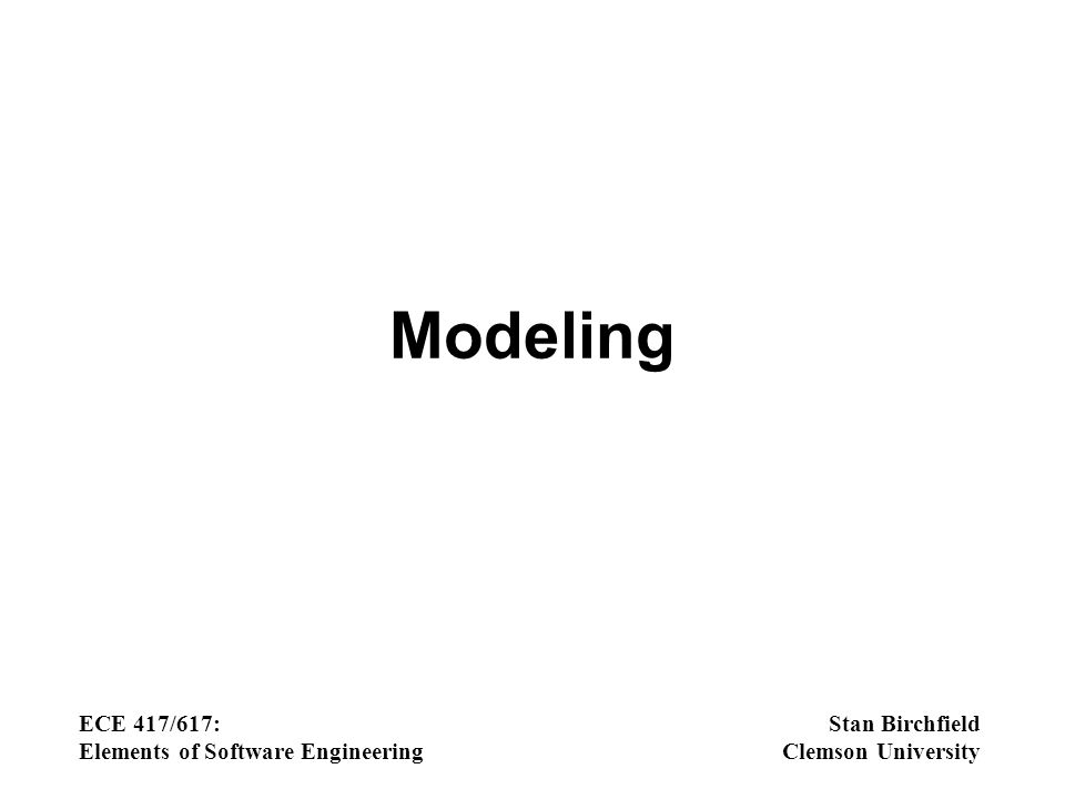 Modeling ECE 417/617: Elements of Software Engineering Stan Birchfield Clemson University