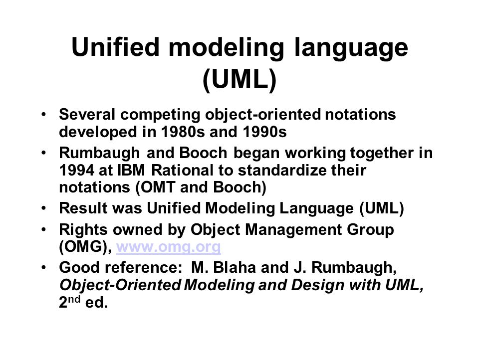 Unified modeling language (UML) Several competing object-oriented notations developed in 1980s and 1990s Rumbaugh and Booch began working together in 1994 at IBM Rational to standardize their notations (OMT and Booch) Result was Unified Modeling Language (UML) Rights owned by Object Management Group (OMG), www.omg.orgwww.omg.org Good reference: M.