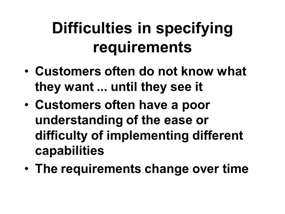 Difficulties in specifying requirements Customers often do not know what they want...