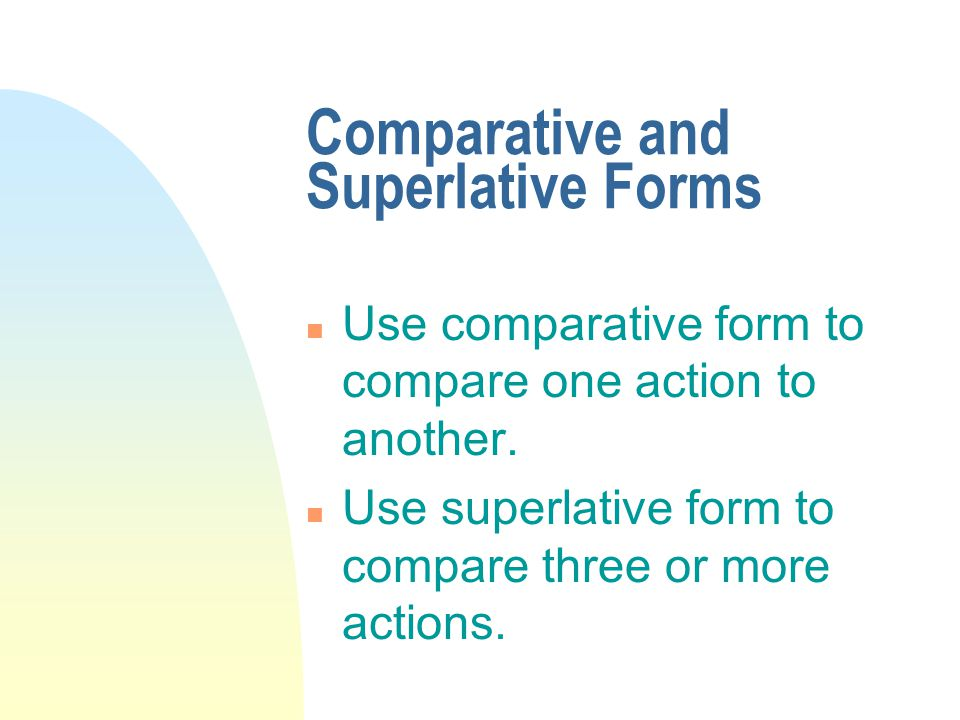 Comparative and Superlative Forms n Use comparative form to compare one action to another. n Use superlative form to compare three or more actions.