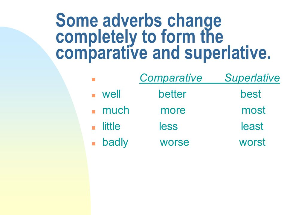 Some adverbs change completely to form the comparative and superlative. n Comparative Superlative n well better best n much more most n little less le