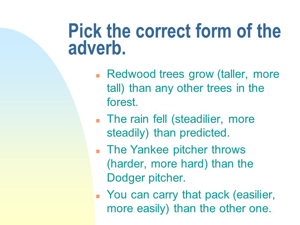 Pick the correct form of the adverb. n Redwood trees grow (taller, more tall) than any other trees in the forest. n The rain fell (steadilier, more st