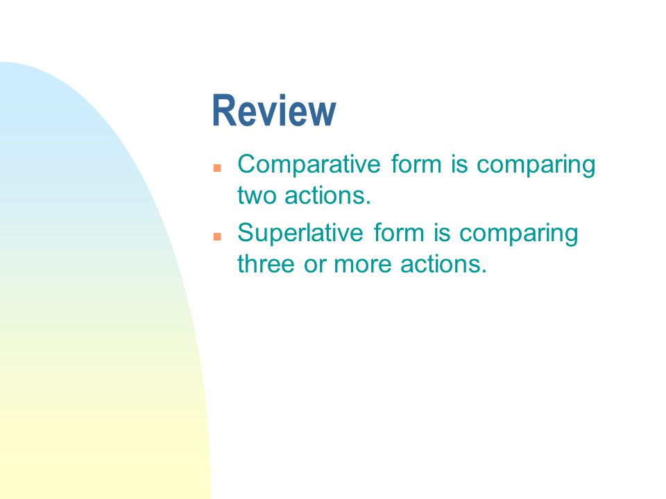 Review n Comparative form is comparing two actions. n Superlative form is comparing three or more actions.