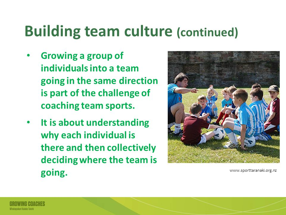 Building team culture (continued) Growing a group of individuals into a team going in the same direction is part of the challenge of coaching team sports.