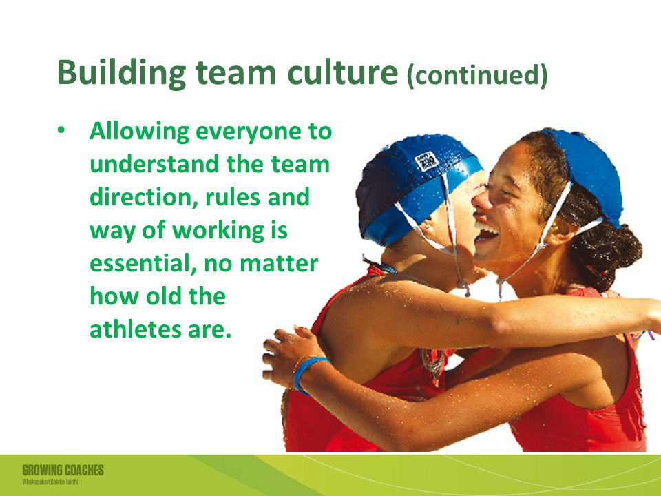 Building team culture (continued) Allowing everyone to understand the team direction, rules and way of working is essential, no matter how old the athletes are.