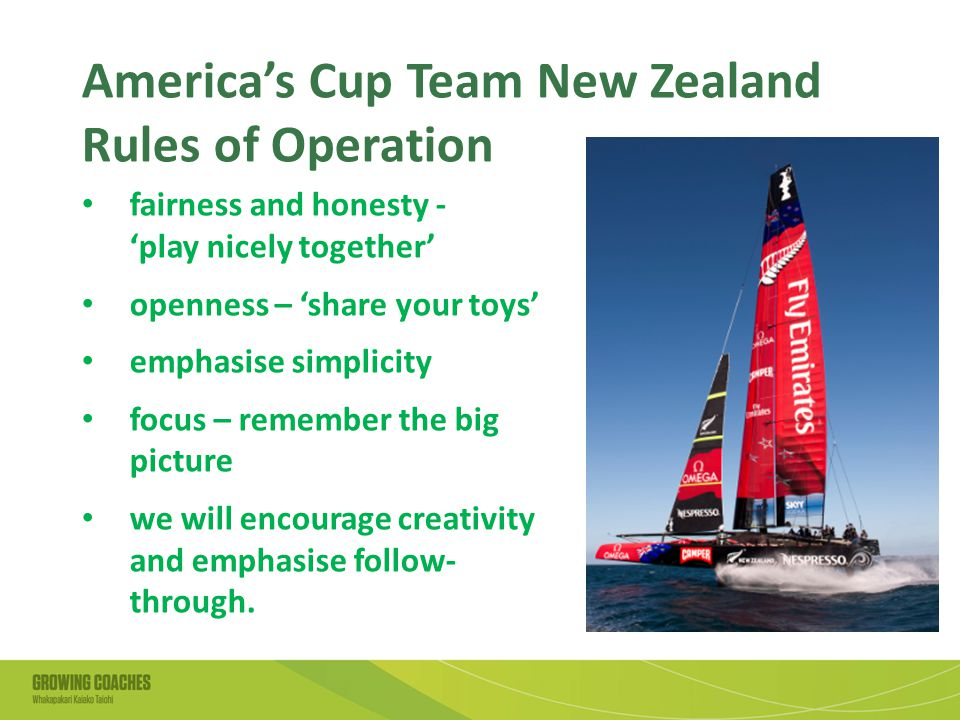 America's Cup Team New Zealand Rules of Operation fairness and honesty - 'play nicely together' openness – 'share your toys' emphasise simplicity focus – remember the big picture we will encourage creativity and emphasise follow- through.