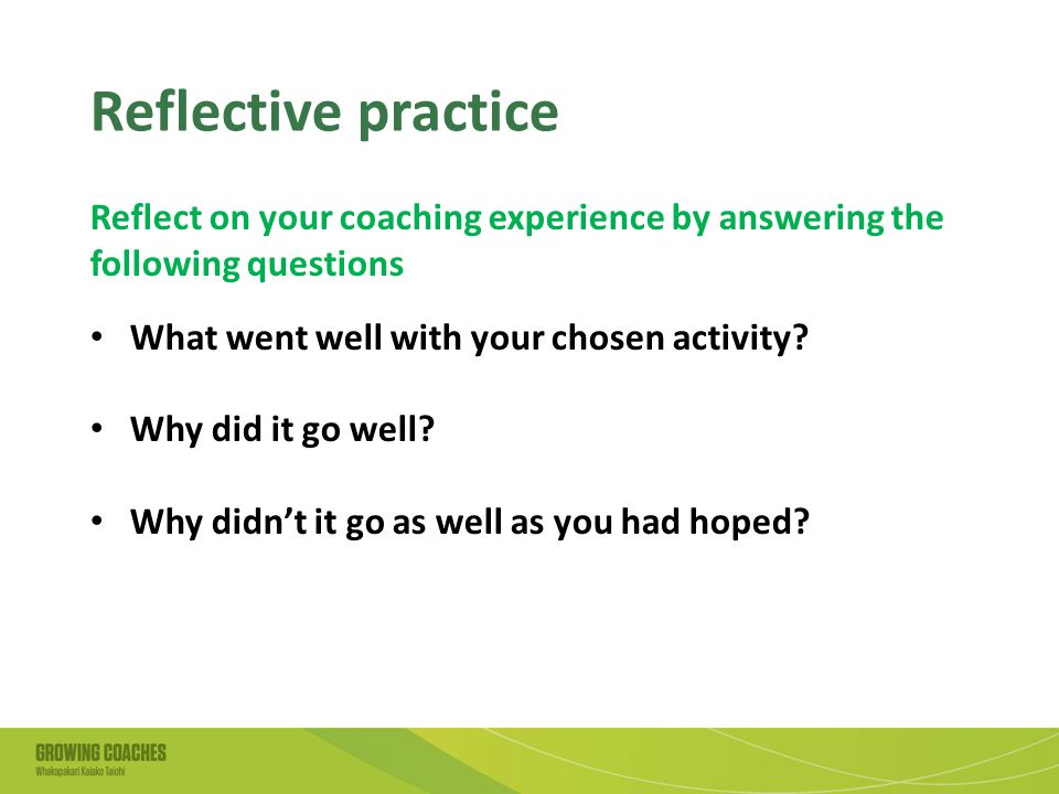 Reflective practice Reflect on your coaching experience by answering the following questions What went well with your chosen activity.