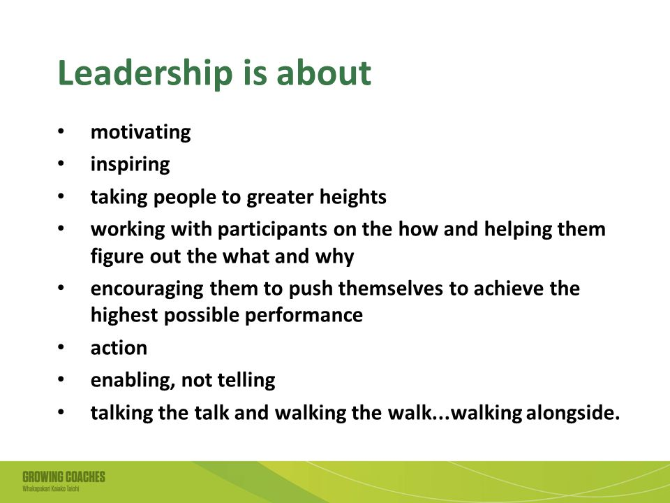 Leadership is about motivating inspiring taking people to greater heights working with participants on the how and helping them figure out the what and why encouraging them to push themselves to achieve the highest possible performance action enabling, not telling talking the talk and walking the walk...walking alongside.