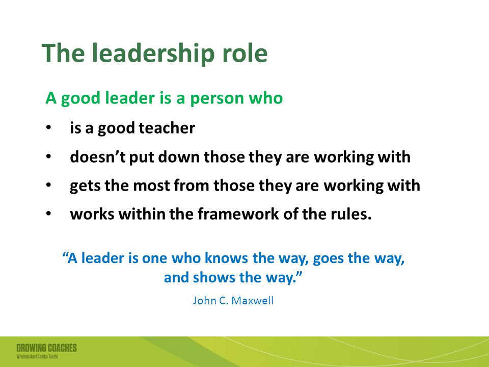 The leadership role A good leader is a person who is a good teacher doesn't put down those they are working with gets the most from those they are working with works within the framework of the rules.