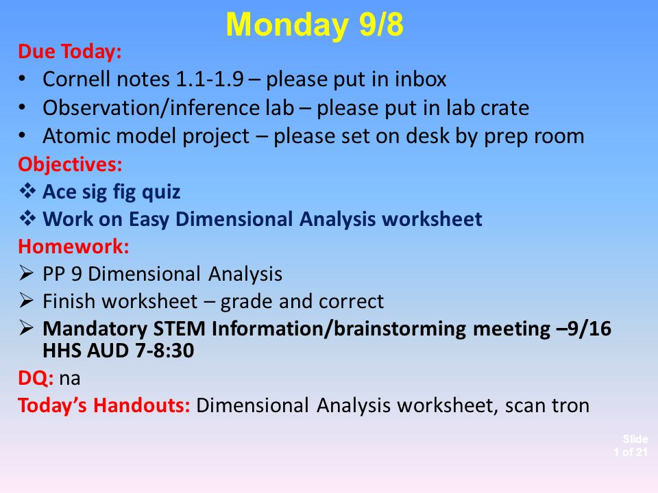 Slide 1 of 21 Due Today: Cornell notes 1.1-1.9 – please put in inbox Observation/inference lab – please put in lab crate Atomic model project – please set on desk by prep room Objectives:  Ace sig fig quiz  Work on Easy Dimensional Analysis worksheet Homework:  PP 9 Dimensional Analysis  Finish worksheet – grade and correct  Mandatory STEM Information/brainstorming meeting –9/16 HHS AUD 7-8:30 DQ: na Today's Handouts: Dimensional Analysis worksheet, scan tron Monday 9/8