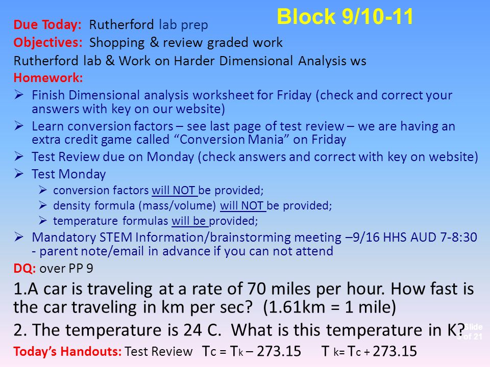 Slide 3 of 21 Due Today: Rutherford lab prep Objectives: Shopping & review graded work Rutherford lab & Work on Harder Dimensional Analysis ws Homework:  Finish Dimensional analysis worksheet for Friday (check and correct your answers with key on our website)  Learn conversion factors – see last page of test review – we are having an extra credit game called Conversion Mania on Friday  Test Review due on Monday (check answers and correct with key on website)  Test Monday  conversion factors will NOT be provided;  density formula (mass/volume) will NOT be provided;  temperature formulas will be provided;  Mandatory STEM Information/brainstorming meeting –9/16 HHS AUD 7-8:30 - parent note/email in advance if you can not attend DQ: over PP 9 1.A car is traveling at a rate of 70 miles per hour.