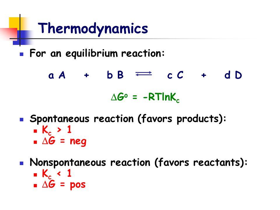 Thermodynamics For an equilibrium reaction: a A + b B c C + d D  G o = -RTlnK c Spontaneous reaction (favors products): K c > 1  G = neg Nonspontane