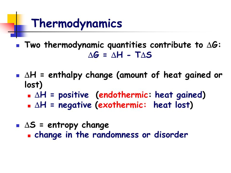 Thermodynamics Two thermodynamic quantities contribute to  G:  G =  H - T  S  H = enthalpy change (amount of heat gained or lost)  H = positive (endothermic: heat gained)  H = negative (exothermic: heat lost)  S = entropy change change in the randomness or disorder